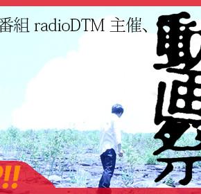 radioDTM主催「動画祭」やります。