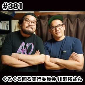 配信後記#381/【特集】ぐるぐる回る実行委員会 代表 川瀬拓さん